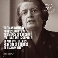 """The man without purpose drifts at the mercy of random feelings and is capable of any evil, because he is out of control of his own life."" - Ayn Rand"