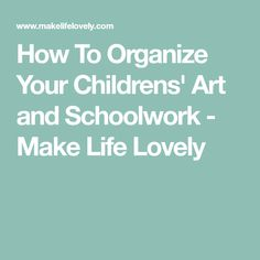 How To Organize Your Childrens' Art and Schoolwork - Make Life Lovely