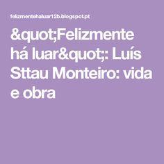 """""""Felizmente há luar"""": Luís Sttau Monteiro: vida e obra"""