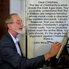 Dear Christians, the rise of Christianity is what made the Dark Ages dark. You probably understand that the Taliban are religious fanatics whose moral code is obscene by modern standards. I doubt, however, that you realize it resembles Christianity's original moral code. You've probably never read the entire Bible, but you should, it's the single best argument against Christianity there is.