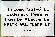 http://tecnoautos.com/wp-content/uploads/imagenes/tendencias/thumbs/froome-salvo-el-liderato-pese-a-fuerte-ataque-de-nairo-quintana-en.jpg Nairo Quintana. Froome salvó el liderato pese a fuerte ataque de Nairo Quintana en ..., Enlaces, Imágenes, Videos y Tweets - http://tecnoautos.com/actualidad/nairo-quintana-froome-salvo-el-liderato-pese-a-fuerte-ataque-de-nairo-quintana-en/