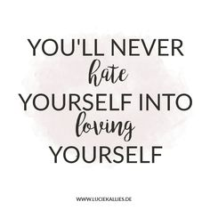You'll never hate yourself into loving yourself. www.luciekallies.de