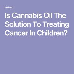 Is Cannabis Oil The Solution To Treating Cancer In Children?