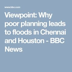 Viewpoint: Why poor planning leads to floods in Chennai and Houston - BBC News Bbc News, Chennai, Climate Change, Houston, Cities, Led, Asia, Weather, City