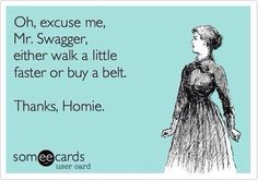 Oh, excuse me, Mr. Swagger, either walk a little faster or buy a belt. Thanks, Homie.