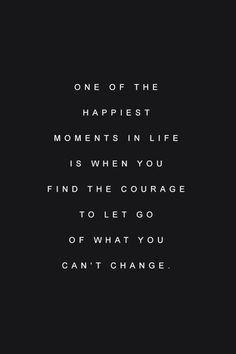 Uno de los momentos más felices en la vida es cuando encuentras el coraje para dejar ir aquello que no puedes cambiar... Entendido :)