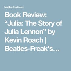 """Book Review: """"Julia: The Story of Julia Lennon"""" by Kevin Roach   Beatles-Freak's…"""