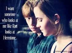 I want someone who looks at me like Ron looks at Hermione.