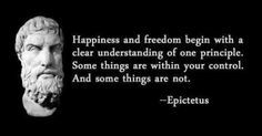 Happiness and freedom begin by accepting that some things are not in your control.   -Paraphrased from quote from Epictetus.