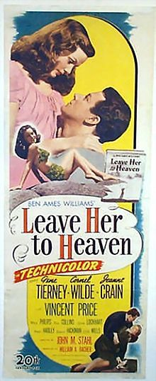Leave Her to Heaven is a 1945 American 20th Century Fox Technicolor film noir motion picture starring Gene Tierney, Cornel Wilde, Jeanne Crain, with Vincent Price, Darryl Hickman, and Chill Wills.[1][2] The story revolves around a femme fatale who entraps a husband and commits several crimes motivated by her insane jealousy.  The story was adapted for the screen by Jo Swerling, having been based on the best selling novel of the same name authored by Ben Ames Williams.