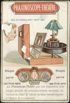 Advertisement highlighting the bronze medal that the praxinoscope theatre received at the 1878 Exposition Universal in Paris. The praxinoscope theatre was invented by Charles-Emile Reynaud. It was an improvement on his earlier device as it hid the mechanics of operation. It became part of a suite of popular philosophical or optical toys created in the 19th century. Like the praxinoscope theatre, most attempted to create the illusion of movement using a series of static images.