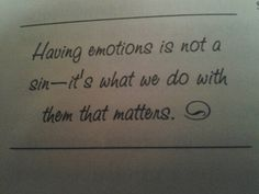 Having emotions is not a sin— it's what we do with them that matters. So true!