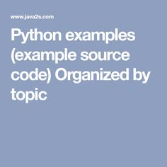 Python examples (example source code) Organized by topic