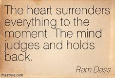 The heart surrenders everything to the moment. The mind judges and holds bac - Google Search