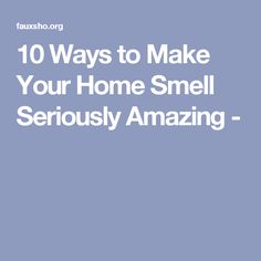 10 Ways to Make Your Home Smell Seriously Amazing -