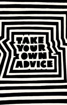 Take your own advice is the best advice ever