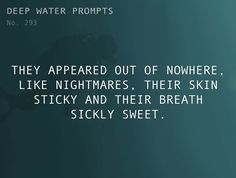 Odd Prompts for Odd Stories Text: They appeared out of nowhere, like nightmares, their skin sticky and their breath sickly sweet.