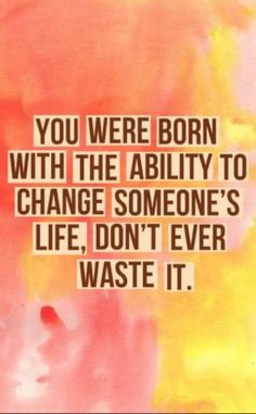 You were born with the ability to change someone's life, don't ever waste it.