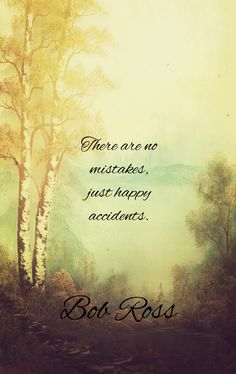 "Bob Ross quotes, ""....happy accidents."""