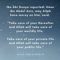 """Ibn Abi Dunya reported: Umar ibn Abdul Aziz, may Allah have mercy on him, said, """"Take care of your Hereafter and Allah will take care of your worldly life. Take care of your private life and Allah will take care of your public life."""" - Source: Kitāb al-Ikhlāṣ 50 Open Secrets, Private Life, Spiritual Quotes, Take Care Of Yourself, Allah, Spirituality, Public, Sayings, Spirit Quotes"""