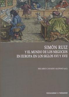 Simón Ruiz y el mundo de los negocios en Europa en los siglos XVI y XVII / Hilario Casado Alonso (ed.). Valladolid : Ediciones Universidad de Valladolid, 2017