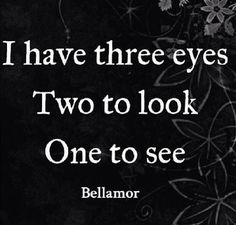 I have three eyes, Two to look One to see-Bellamor                                                                                                                                                                                 More