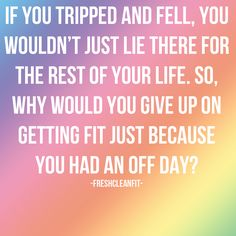 If you tripped and fell, you wouldn't just lie there for the rest of your life. So, why would you give up on getting fit just because you had bad patch? Fitness Motivation Quotes, Health Motivation, Quitting Quotes, No More Excuses, Motivational Quotes, Inspirational Quotes, Say That Again, Body Is A Temple, Word Pictures