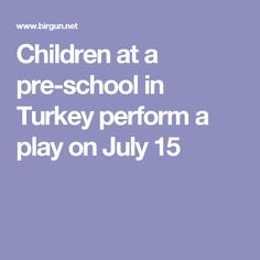Children at a pre-school in Turkey perform a play on July 15