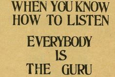 When You Know How To Listen EVERYBODY Is The Guru...