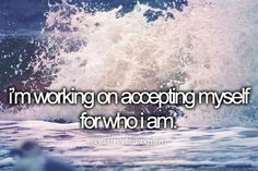 I'm working on accepting myself for who I am...and that's who I am.