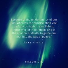 """""""Because of thetender mercy of our God,wherebythe sunrise shallvisit usfrom on hightogive light tothose who sit in darkness and in the shadow of death,to guide our feet intothe way ofpeace."""" Luke 1:78-79 ESV"""