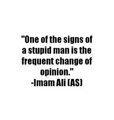 One of the signs of a stupid man is the frequent change of opinion. -Imam Ali (AS) Hazrat Ali Sayings, Imam Ali Quotes, Allah Quotes, Muslim Quotes, Quran Quotes, Religious Quotes, Wisdom Quotes, True Quotes, Words Quotes