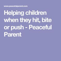Helping children when they hit, bite or push - Peaceful Parent