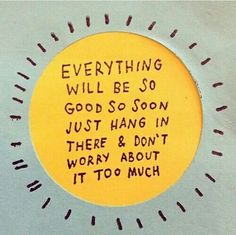 everything will be good so soon just hang in there and don't worry about it too much, quote
