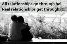 All relationships go through hell. Real relationships get through it.