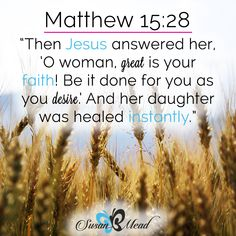 """Then Jesus answered her, """"O woman, great is your faith! Be it done for you as you desire."""" And her daughter was healed instantly. Matthew 15:28"""