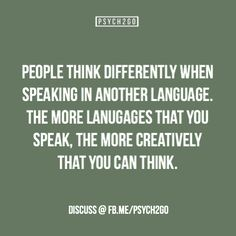 People think differently when speaking in another language. The more languages that you speak, the more creatively that you can think. Bilingual
