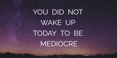 Life QUOTE : You did not wake up today to be mediocre - #Life https://quotestime.net/life-quotes-you-did-not-wake-up-today-to-be-mediocre-2/