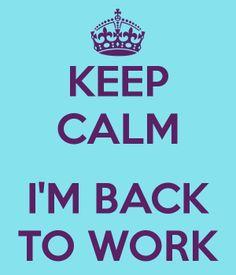 KEEP CALM IM BACK TO WORK