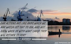 """""""Our actions are like ships which we may watch set out to sea, and not know when or with what cargo they will return to port."""" - Iris Murdoch #actions #karma #responsibility"""