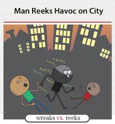 "Wreak (cause or inflict damage): ""Poor grammar wreaks havoc on your credibility."" Reek (foul smell; stinks): ""Poor grammar reeks!"""