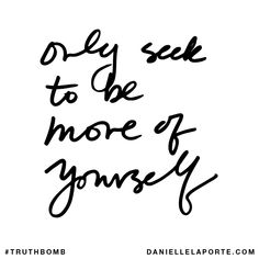 Only seek to be more of yourself. Your inbox wants @DanielleLaPorte's #Truthbombs. Get some: http://www.daniellelaporte.com/truthbomb/