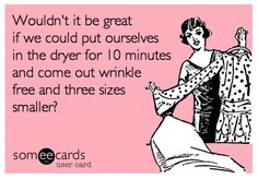 Wouldn't it be great if we could put ourselves in the dryer for 10 minutes and come out wrinkle free and three sizes smaller?