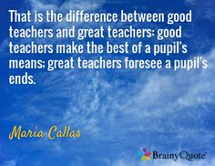 "You CAN do this... ""That is the difference between good teachers and great teachers: good teachers make the best of a pupil's means; great teachers foresee a pupil's ends."" Maria Callas"