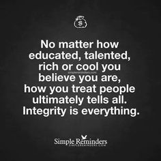 No matter how educated, talented, rich or cool you believe you are, how you treat people ultimately tells all. Integrity is everything.