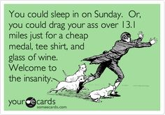 You could sleep in on Sunday. Or, you could drag your ass over 13.1 miles just for a cheap medal, tee shirt, and glass of wine. Welcome to the insanity.