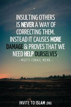 Insulting others is never a way of correcting them. Instead it causes more damage & proves that we need help ourselves. - Mufti Ismael Menk