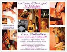 Tots Dezigns 1st Jewelry Fashion show Dec 8th. Come enjoy a beautiful fashion show featuring hair designs by Dana & Carla of Basic Beauty Salon in Jacksonville Fl. & unique jewelry from Tots Dezigns. Come join us for food, fun & prizes. Tickets are only $5 and can be purchased @ Basic Beauty salon as well as Extraordinaire Salon located at 531 W. Union St. Ask for Eddie.