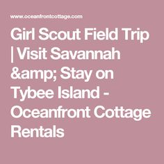 Girl Scout Field Trip | Visit Savannah & Stay on Tybee Island - Oceanfront Cottage Rentals