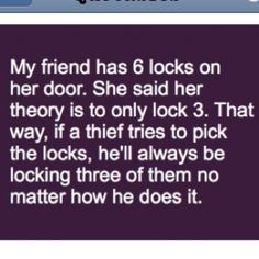 My friend has 6 locks on her door. She said her theory is to only lock 3. That… #MaVi|#Logic